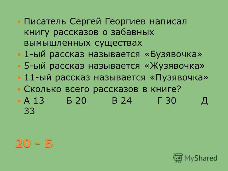 20 - Б Писатель Сергей Георгиев написал книгу рассказов о забавных вымышленных существах 1-ый рассказ называется «Бузявочка» 5-ый рассказ называется «Жузявочка» 11-ый рассказ называется «Пузявочка» Сколько всего рассказов в книге? А 13 Б 20 В 24 Г 30