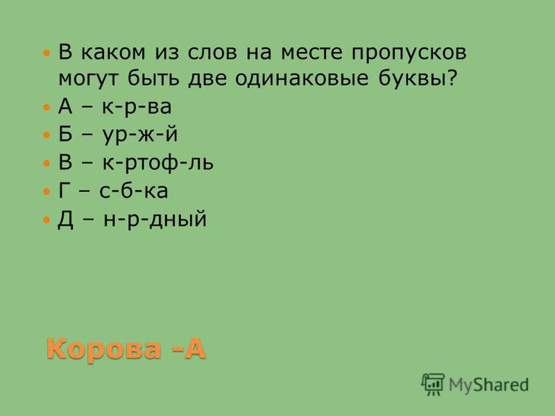Корова -А В каком из слов на месте пропусков могут быть две одинаковые буквы? А – к-р-ва Б – ур-ж-й В – к-ртоф-ль Г – с-б-ка Д – н-р-дный
