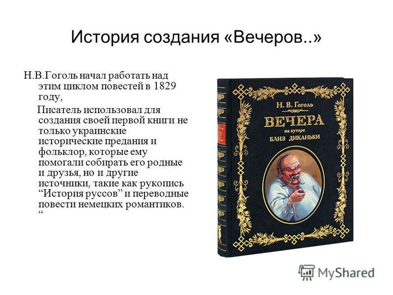 История создания «Вечеров..» Н.В.Гоголь начал работать над этим циклом повестей в 1829 году, Писатель использовал для создания своей первой книги не только украинские исторические предания и фольклор, которые ему помогали собирать его родные и друзья