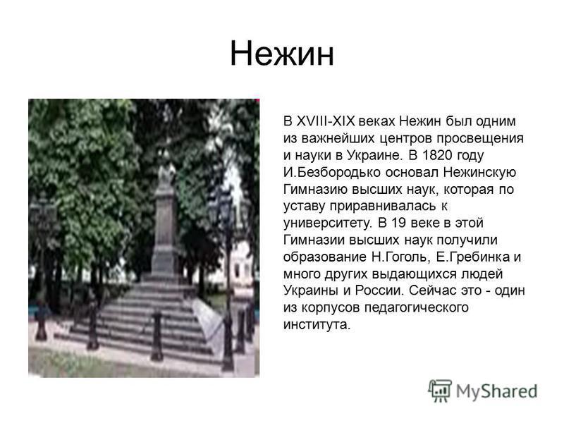 Нежин В XVIII-XIX веках Нежин был одним из важнейших центров просвещения и науки в Украине. В 1820 году И.Безбородько основал Нежинскую Гимназию высших наук, которая по уставу приравнивалась к университету. В 19 веке в этой Гимназии высших наук получ
