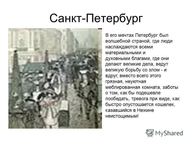 Санкт-Петербург В его мечтах Петербург был волшебной страной, где люди наслаждаются всеми материальными и духовными благами, где они делают великие дела, ведут великую борьбу со злом - и вдруг, вместо всего этого грязная, неуютная меблированная комна