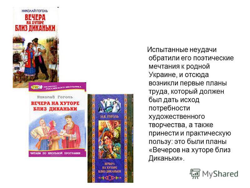 Испытанные неудачи обратили его поэтические мечтания к родной Украине, и отсюда возникли первые планы труда, который должен был дать исход потребности художественного творчества, а также принести и практическую пользу: это были планы «Вечеров на хуто