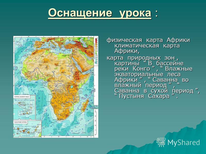 Оснащение урока : физическая карта Африки климатическая карта Африки, карта природных зон, картины В бассейне реки Конго, Влажные экваториальные леса Африки, Саванна во влажный период, Саванна в сухой период, Пустыня Сахара.