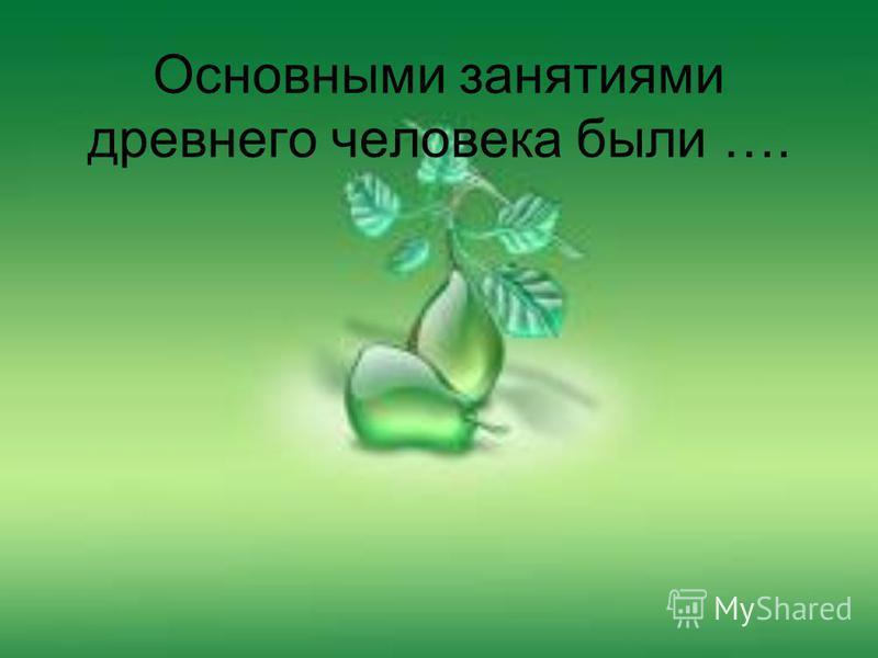 Основными занятиями древнего человека были ….