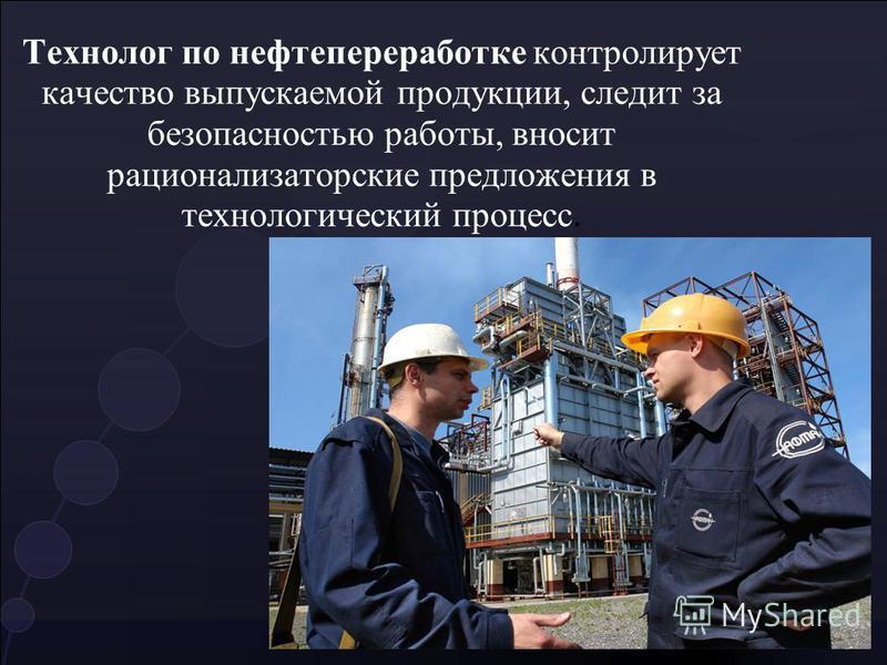 Технолог по нефтипереработке контролирует качество выпускаемой продукции, следит за безопасностью работы, вносит рационализаторские предложения в технологический процесс.