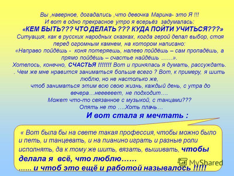 Вы,наверное, догадались,что девочка Марина- это Я !!! И вот в одно прекрасное утро я всерьёз задумалась: « КЕМ БЫТЬ??? ЧТО ДЕЛАТЬ ??? КУДА ПОЙТИ УЧИТЬСЯ???» Ситуация, как в русских народных сказках, когда герой делал выбор, стоя перед огромным камнем