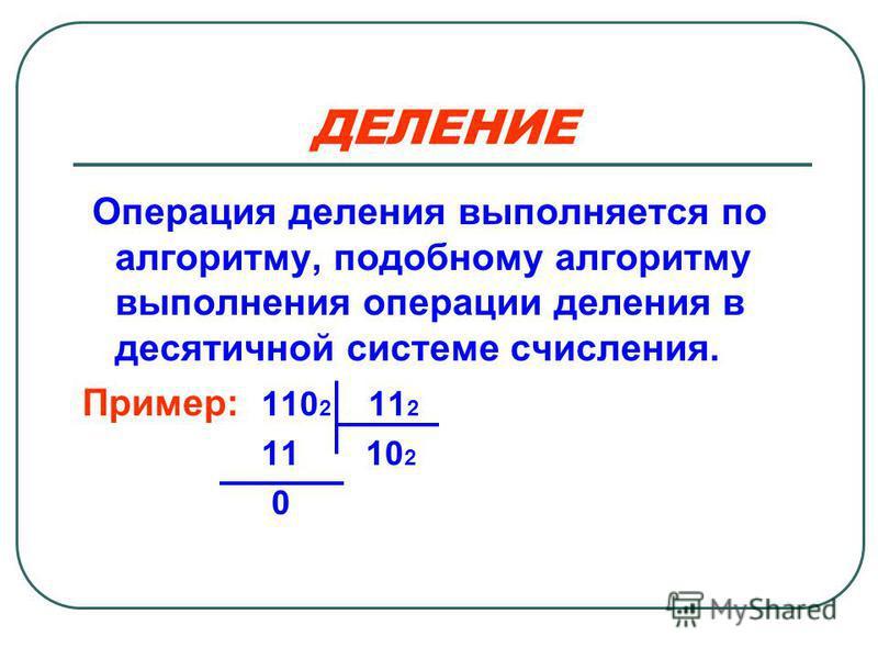 ДЕЛЕНИЕ Операция деления выполняется по алгоритму, подобному алгоритму выполнения операции деления в десятичной системе счисления. Пример: 110 2 11 2 11 10 2 0
