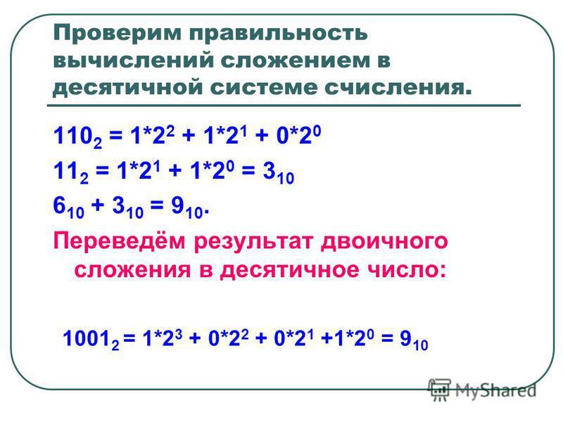 Проверим правильность вычислений сложением в десятичной системе счисления. 110 2 = 1*2 2 + 1*2 1 + 0*2 0 11 2 = 1*2 1 + 1*2 0 = 3 10 6 10 + 3 10 = 9 10. Переведём результат двоичного сложения в десятичное число: 1001 2 = 1*2 3 + 0*2 2 + 0*2 1 +1*2 0
