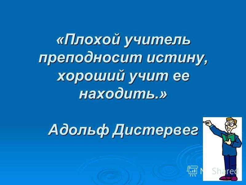 «Плохой учитель преподносит истину, хороший учит ее находить.» Адольф Дистервег