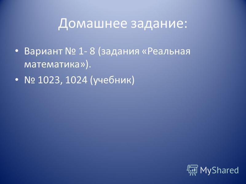 Домашнее задание: Вариант 1- 8 (задания «Реальная математика»). 1023, 1024 (учебник)