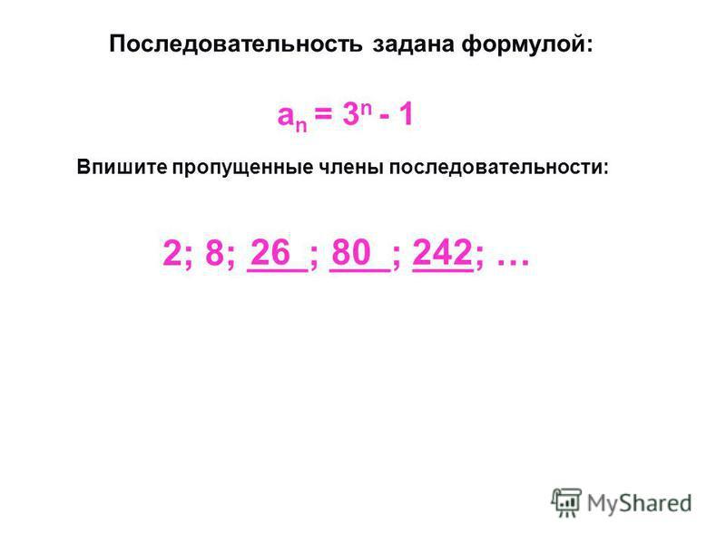 Последовательность задана формулой: Впишите пропущенные члены последовательности: an = 3n - 1 an = 3n - 1 2; 8; ___; ___; ___; … 26 80 242