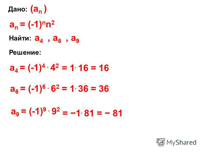 Дано: (а n ) а n = (-1) n n 2 Найти: а 4 а 4, а 6, а 9 Решение: а 4 = (-1) 4. 4 2 = 1. 16 = 16 а 6 = (-1) 6. 6 2 = 1. 36 = 36 а 9 = (-1) 9. 9 2 = 1. 81 = 81