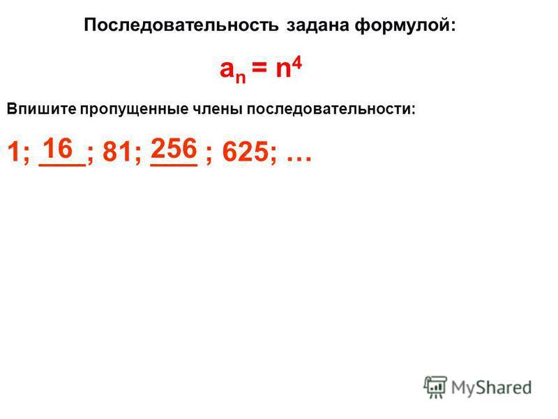 Последовательность задана формулой: а n = n 4 Впишите пропущенные члены последовательности: 1; ___; 81; ___ ; 625; … 16 256