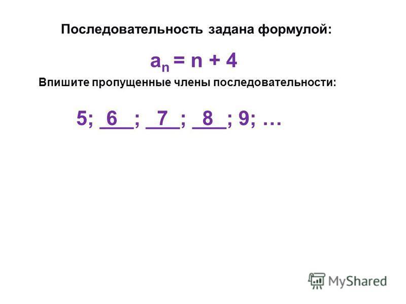 Последовательность задана формулой: Впишите пропущенные члены последовательности: an = n + 4 an = n + 4 5; ___; ___; ___; 9; … 6 7 8