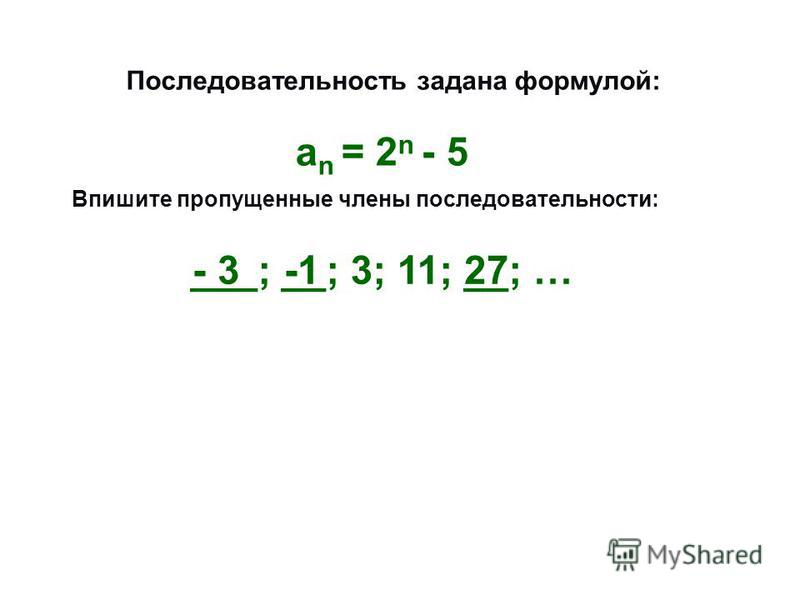 Последовательность задана формулой: Впишите пропущенные члены последовательности: an = 2n - 5 an = 2n - 5 ___; __; 3; 11; __; … - 3 -1 27