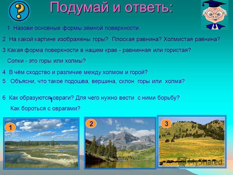 Подумай и ответь: 1 1 32 2 На какой картине изображены горы? Плоская равнина? Холмистая равнина? 3 Какая форма поверхности в нашем крае - равнинная или гористая? Сопки - это горы или холмы? 5 Объясни, что такое подошва, вершина, склон горы или холма?