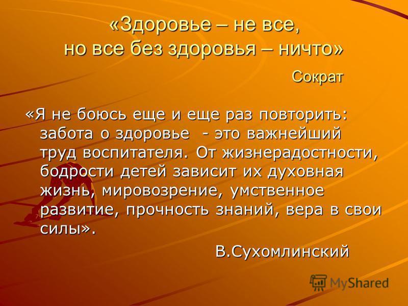 «Здоровье – не все, но все без здоровья – ничто» Сократ «Я не боюсь еще и еще раз повторить: забота о здоровье - это важнейший труд воспитателя. От жизнерадостности, бодрости детей зависит их духовная жизнь, мировоззрение, умственное развитие, прочно