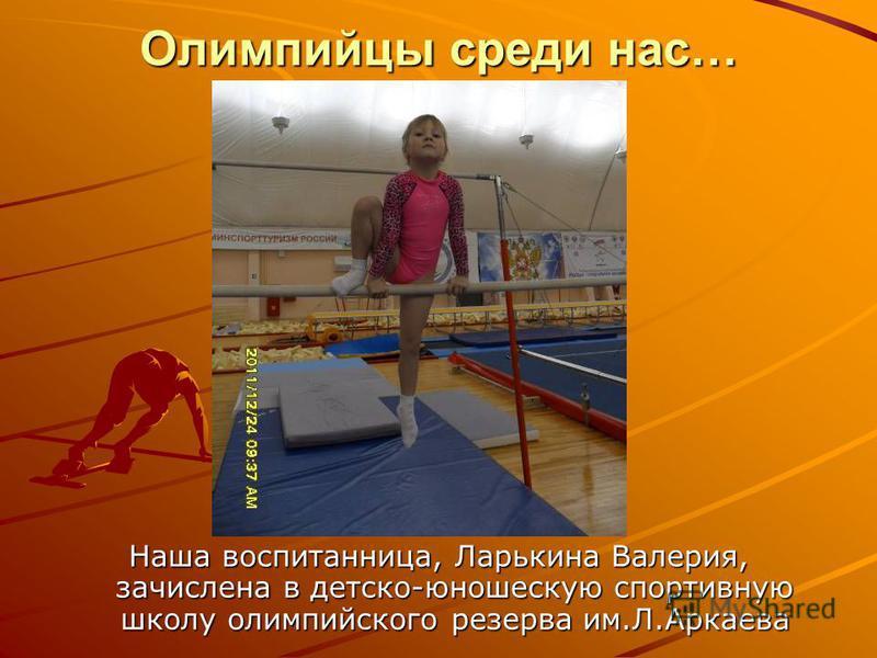 Олимпийцы среди нас… Наша воспитанница, Ларькина Валерия, зачислена в детско-юношескую спортивную школу олимпийского резерва им.Л.Аркаева