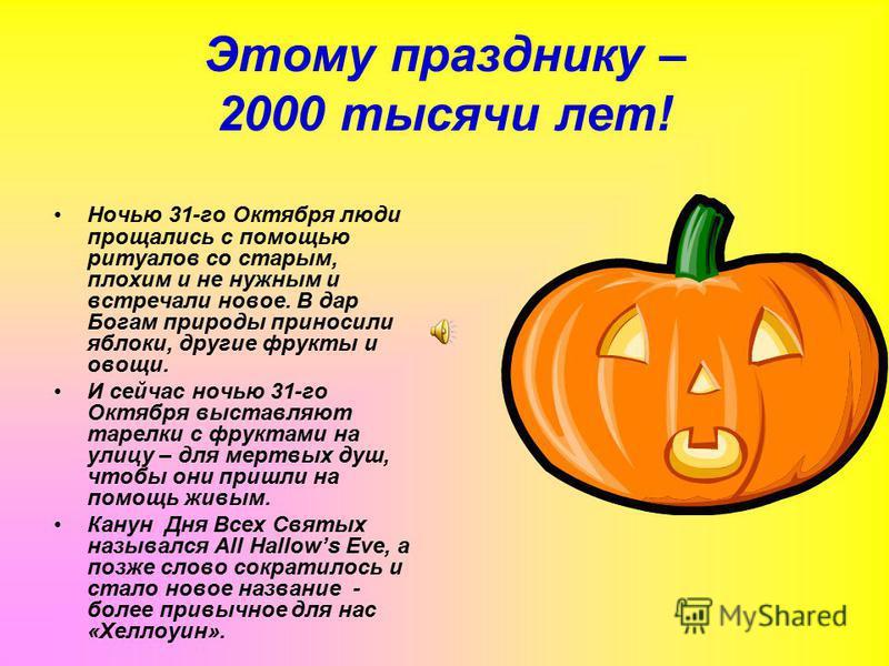 Этому празднику – 2000 тысячи лет! Ночью 31-го Октября люди прощались с помощью ритуалов со старым, плохим и не нужным и встречали новое. В дар Богам природы приносили яблоки, другие фрукты и овощи. И сейчас ночью 31-го Октября выставляют тарелки с ф