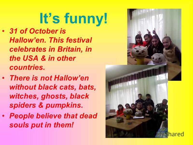 Its funny! 31 of October is Hallowen. This festival celebrates in Britain, in the USA & in other countries. There is not Hallowen without black cats, bats, witches, ghosts, black spiders & pumpkins. People believe that dead souls put in them!