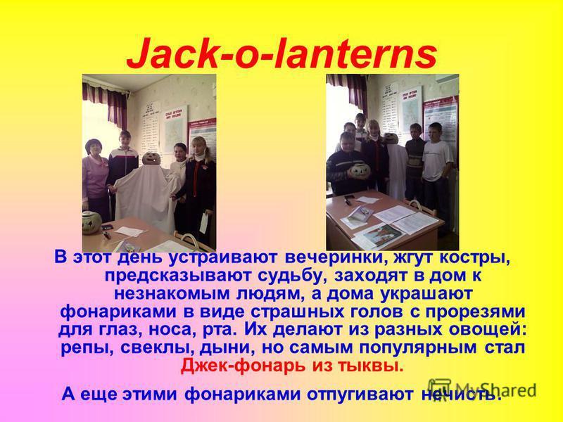 Jack-o-lanterns В этот день устраивают вечеринки, жгут костры, предсказывают судьбу, заходят в дом к незнакомым людям, a дома украшают фонариками в виде страшных голов с прорезями для глаз, носа, рта. Их делают из разных овощей: репы, свеклы, дыни, н