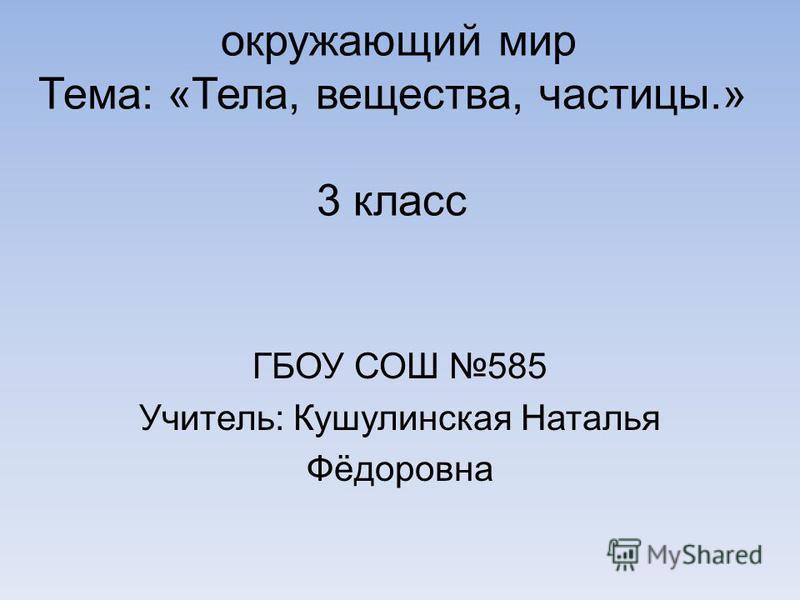 окружающий мир Тема: «Тела, вещества, частицы.» 3 класс ГБОУ СОШ 585 Учитель: Кушулинская Наталья Фёдоровна