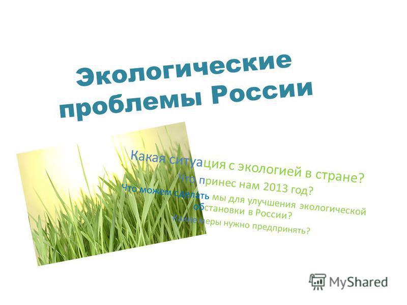 Экологические проблемы России Какая ситуация с экологией в стране? Что принес нам 2013 год? Что можем сделать мы для улучшения экологической обстановки в России? Какие меры нужно предпринять?