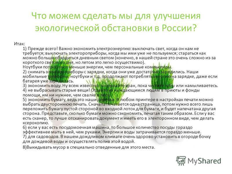 Что можем сделать мы для улучшения экологической обстановки в России? Итак: 1) Прежде всего! Важно экономить электроэнергию: выключать свет, когда он нам не требуется; выключать электроприборы, когда мы ими уже не пользуемся; стараться как можно боль