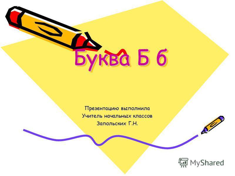 Буква Б б Презентацию выполнила Учитель начальных классов Запольских Г.Н.