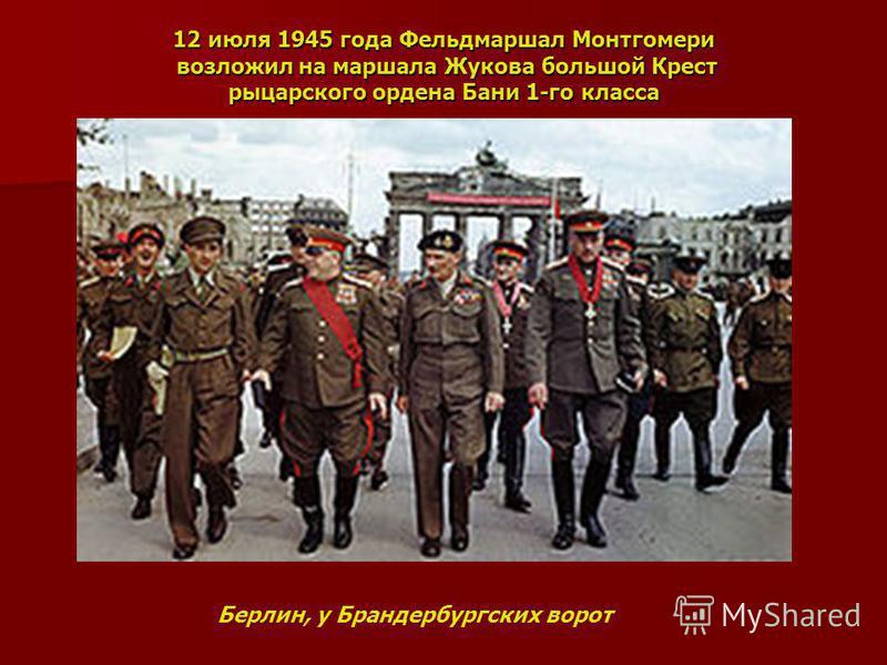 12 июля 1945 года Фельдмаршал Монтгомери возложил на маршала Жукова большой Крест рыцарского ордена Бани 1-го класса Берлин, у Брандербургских ворот