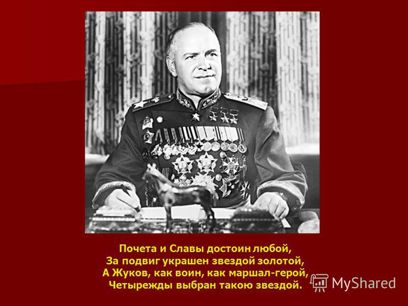 Почета и Славы достоин любой, За подвиг украшен звездой золотой, А Жуков, как воин, как маршал-герой, Четырежды выбран такою звездой.