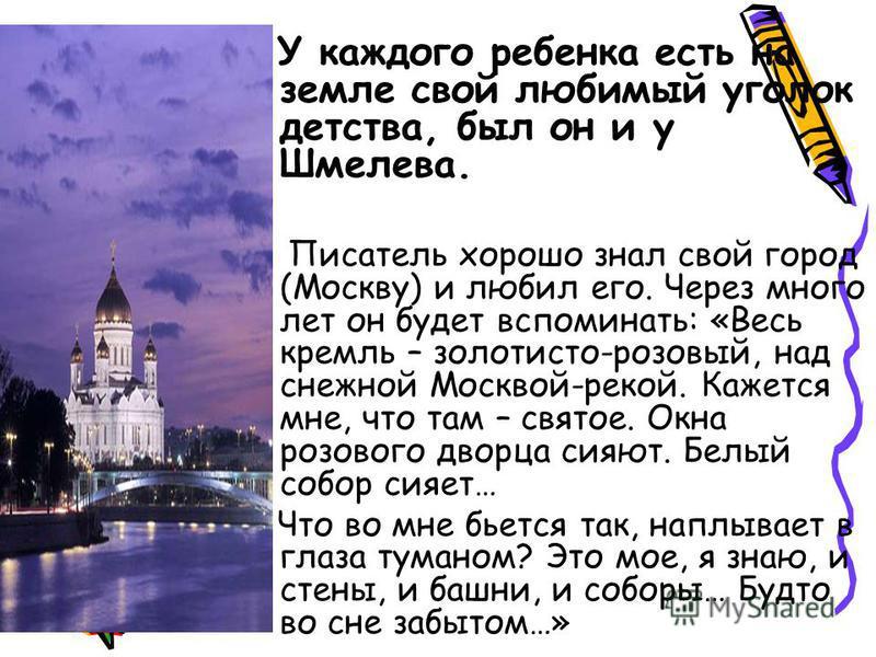 У каждого ребенка есть на земле свой любимый уголок детства, был он и у Шмелева. Писатель хорошо знал свой город (Москву) и любил его. Через много лет он будет вспоминать: «Весь кремль – золотисто-розовый, над снежной Москвой-рекой. Кажется мне, что