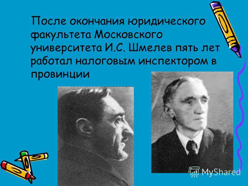 После окончания юридического факультета Московского университета И.С. Шмелев пять лет работал налоговым инспектором в провинции