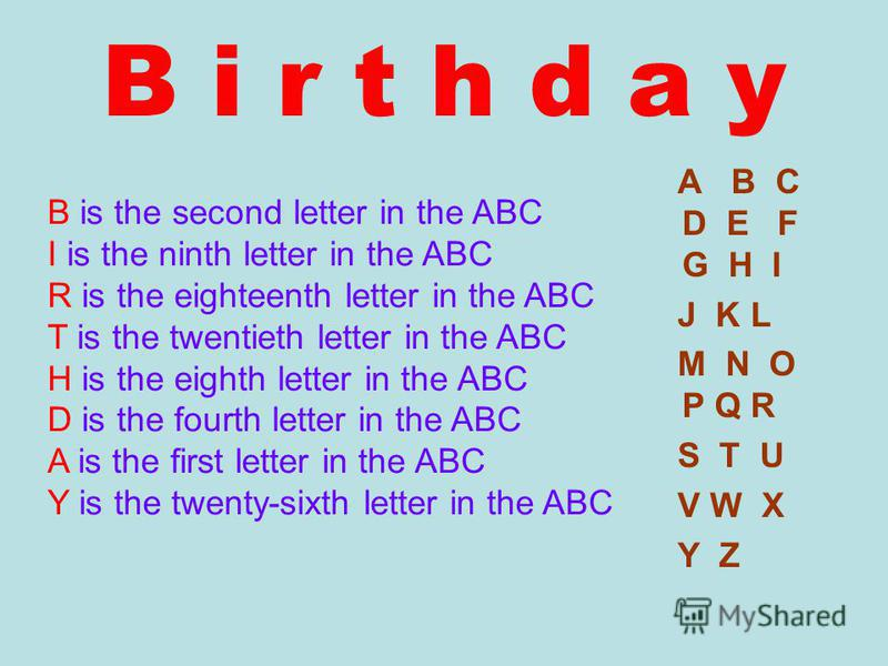 B i r t h d a y A B C D E F G H I J K L M N O P Q R S T U V W X Y Z B is the second letter in the ABC I is the ninth letter in the ABC R is the eighteenth letter in the ABC T is the twentieth letter in the ABC H is the eighth letter in the ABC D is t