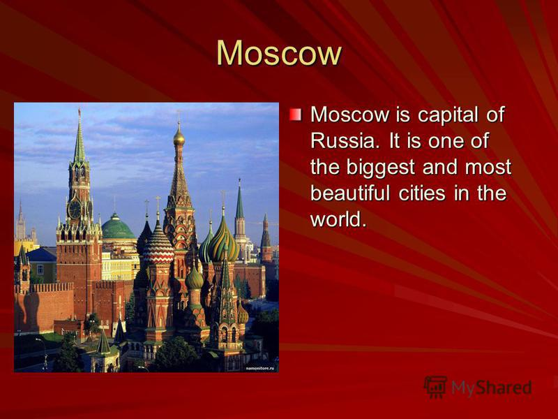 Moscow Moscow is capital of Russia. It is one of the biggest and most beautiful cities in the world.