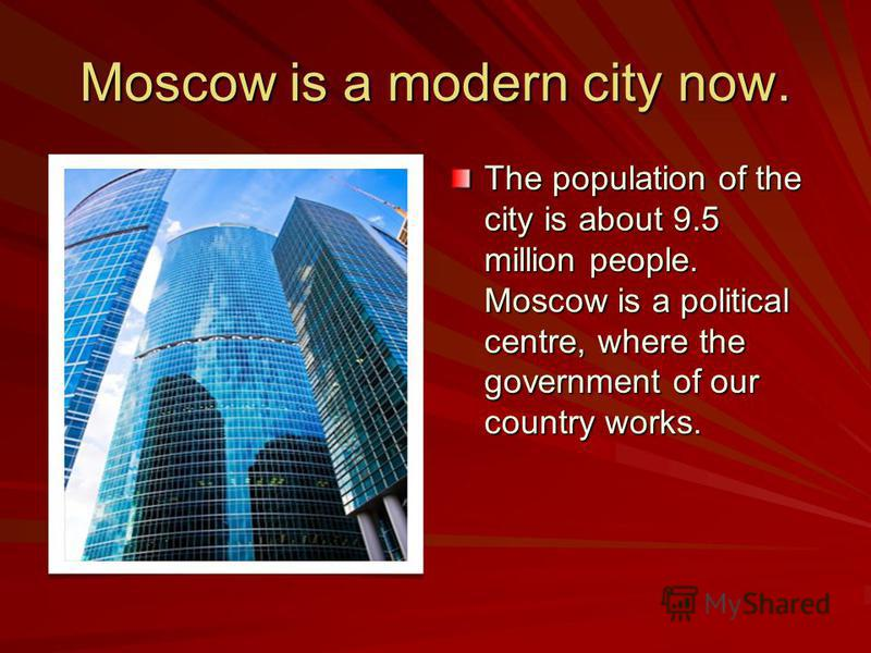 Moscow is a modern city now. The population of the city is about 9.5 million people. Moscow is a political centre, where the government of our country works.