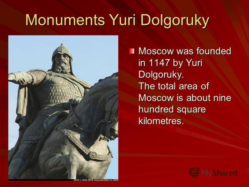 Monuments Yuri Dolgoruky Moscow was founded in 1147 by Yuri Dolgoruky. The total area of Moscow is about nine hundred square kilometres.