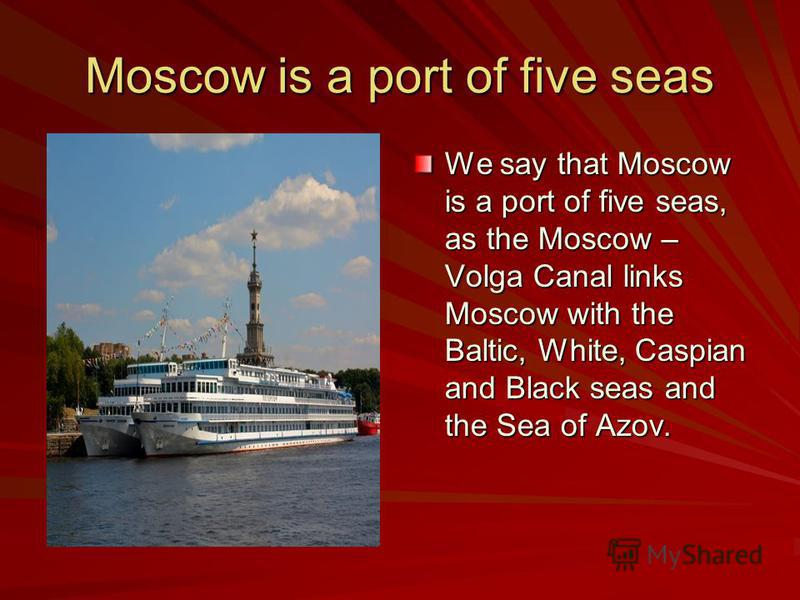 Moscow is a port of five seas We say that Moscow is a port of five seas, as the Moscow – Volga Canal links Moscow with the Baltic, White, Caspian and Black seas and the Sea of Azov.