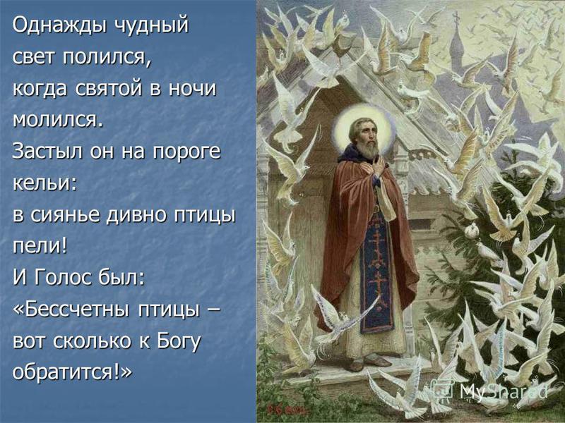 Однажды чудный свет полился, когда святой в ночи молился. Застыл он на пороге кельи: в сиянье дивно птицы пели! И Голос был: «Бессчетны птицы – вот сколько к Богу обратится!»