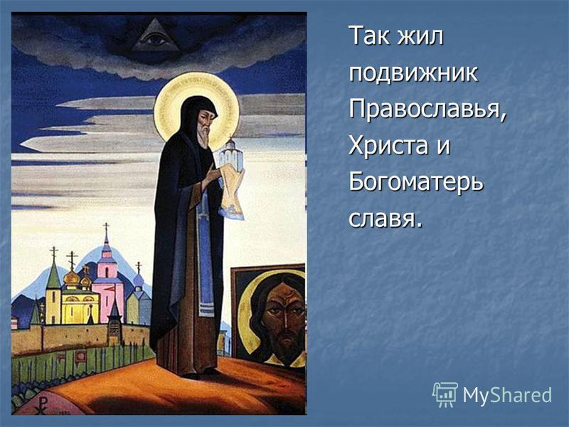 Так жил подвижник Православья, Христа и Богоматерьславя.