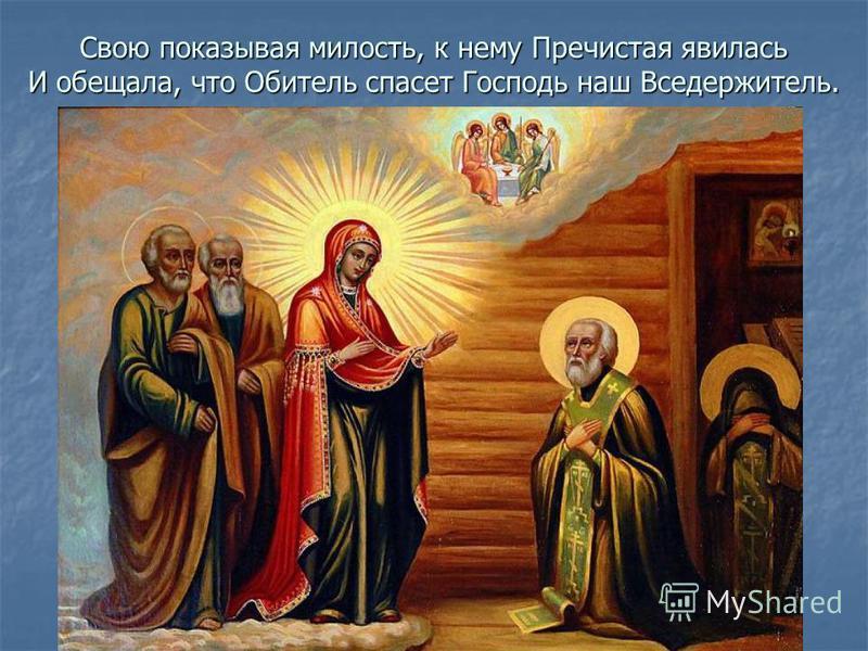 Свою показывая милость, к нему Пречистая явилась И обещала, что Обитель спасет Господь наш Вседержитель.