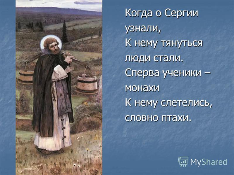 Когда о Сергии узнали, К нему тянуться люди стали. Сперва ученики – монахи К нему слетелись, словно птахи.