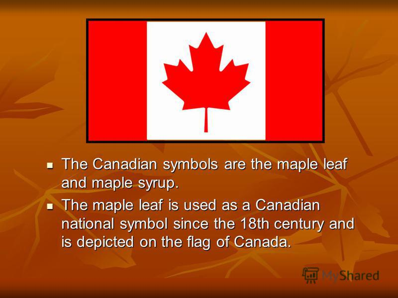 The Canadian symbols are the maple leaf and maple syrup. The Canadian symbols are the maple leaf and maple syrup. The maple leaf is used as a Canadian national symbol since the 18th century and is depicted on the flag of Canada. The maple leaf is use