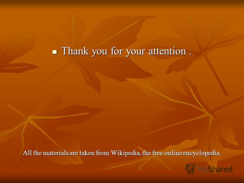 Thank you for your attention. Thank you for your attention. All the materials are taken from Wikipedia, the free online encyclopedia.