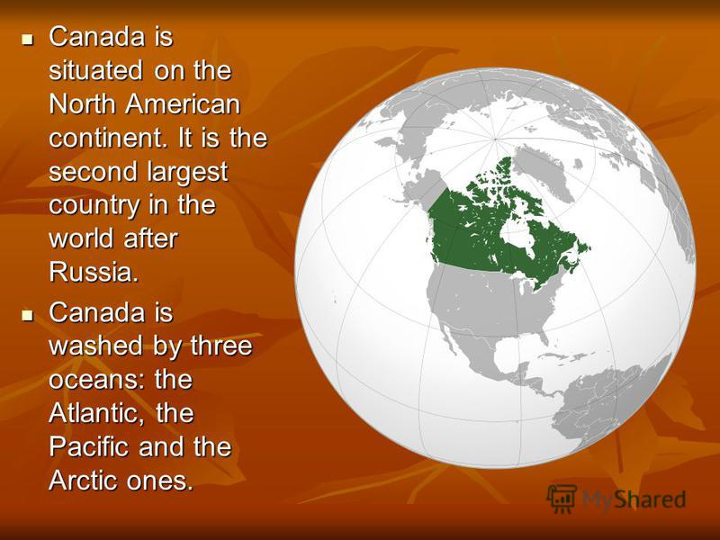 Canada is situated on the North American continent. It is the second largest country in the world after Russia. Canada is situated on the North American continent. It is the second largest country in the world after Russia. Canada is washed by three