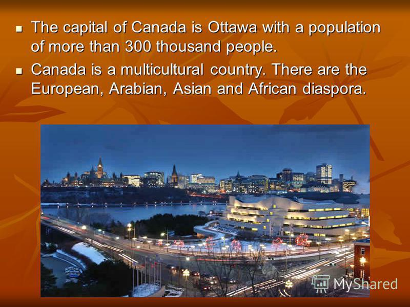 The capital of Canada is Ottawa with a population of more than 300 thousand people. The capital of Canada is Ottawa with a population of more than 300 thousand people. Canada is a multicultural country. There are the European, Arabian, Asian and Afri