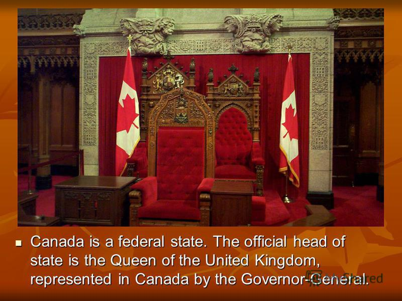 Canada is a federal state. The official head of state is the Queen of the United Kingdom, represented in Canada by the Governor-General. Canada is a federal state. The official head of state is the Queen of the United Kingdom, represented in Canada b