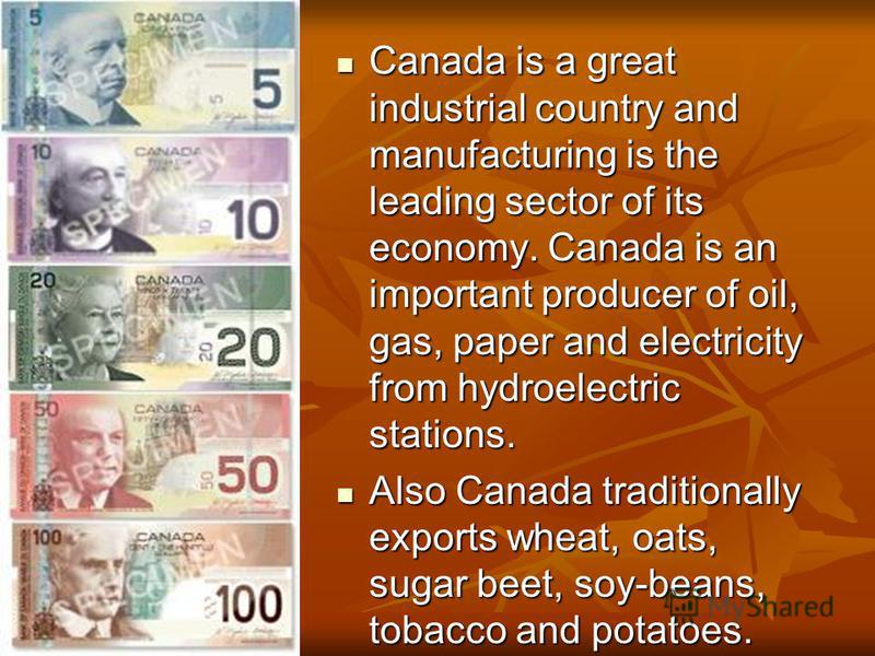Canada is a great industrial country and manufacturing is the leading sector of its economy. Canada is an important producer of oil, gas, paper and electricity from hydroelectric stations. Canada is a great industrial country and manufacturing is the