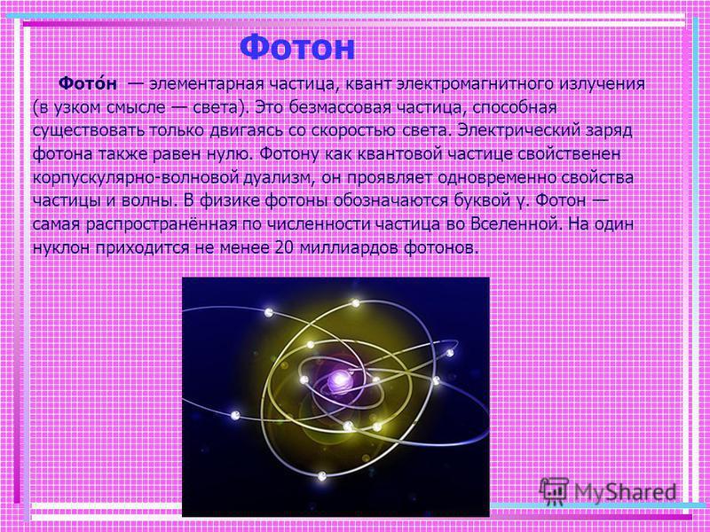Фотон Фото́н элементарная частица, квант электромагнитного излучения (в узком смысле света). Это без массовая частица, способная существовать только двигаясь со скоростью света. Электрический заряд фотона также равен нулю. Фотону как квантовой частиц