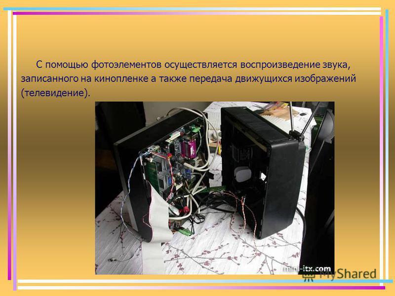 С помощью фотоэлементов осуществляется воспроизведение звука, записанного на кинопленке а также передача движущихся изображений (телевидение).